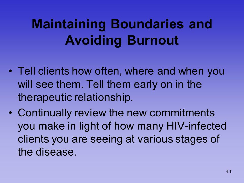 Maintaining Boundaries and Avoiding Burnout Tell clients how often, where and when you will see them.