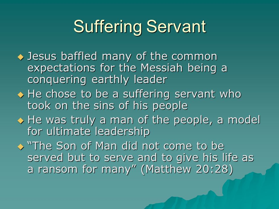 Suffering Servant  Jesus baffled many of the common expectations for the Messiah being a conquering earthly leader  He chose to be a suffering servant who took on the sins of his people  He was truly a man of the people, a model for ultimate leadership  The Son of Man did not come to be served but to serve and to give his life as a ransom for many (Matthew 20:28)