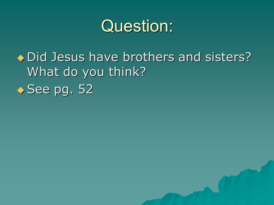 Question:  Did Jesus have brothers and sisters What do you think  See pg. 52
