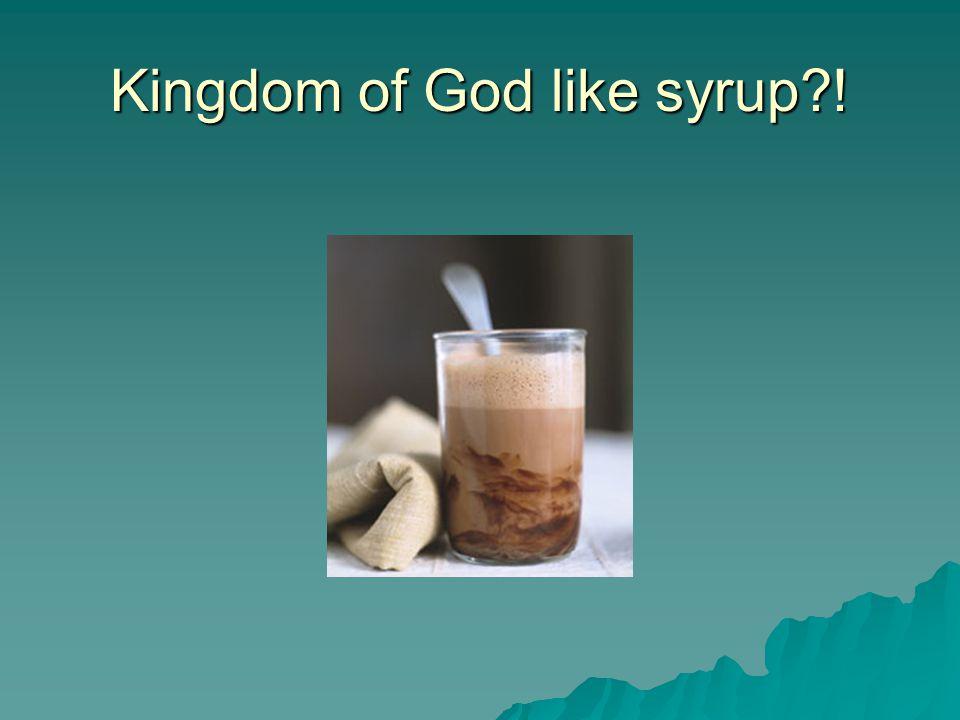Kingdom of God like syrup !