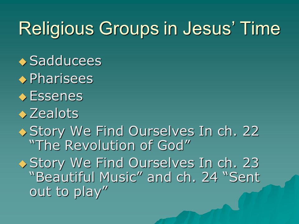 Religious Groups in Jesus' Time  Sadducees  Pharisees  Essenes  Zealots  Story We Find Ourselves In ch.