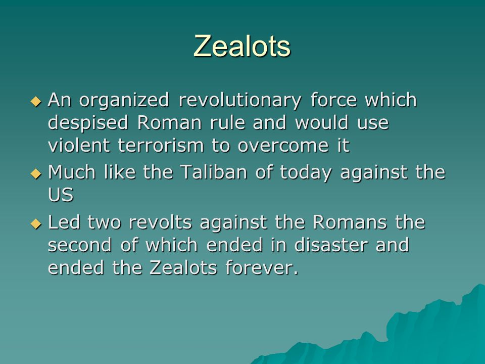Zealots  An organized revolutionary force which despised Roman rule and would use violent terrorism to overcome it  Much like the Taliban of today against the US  Led two revolts against the Romans the second of which ended in disaster and ended the Zealots forever.