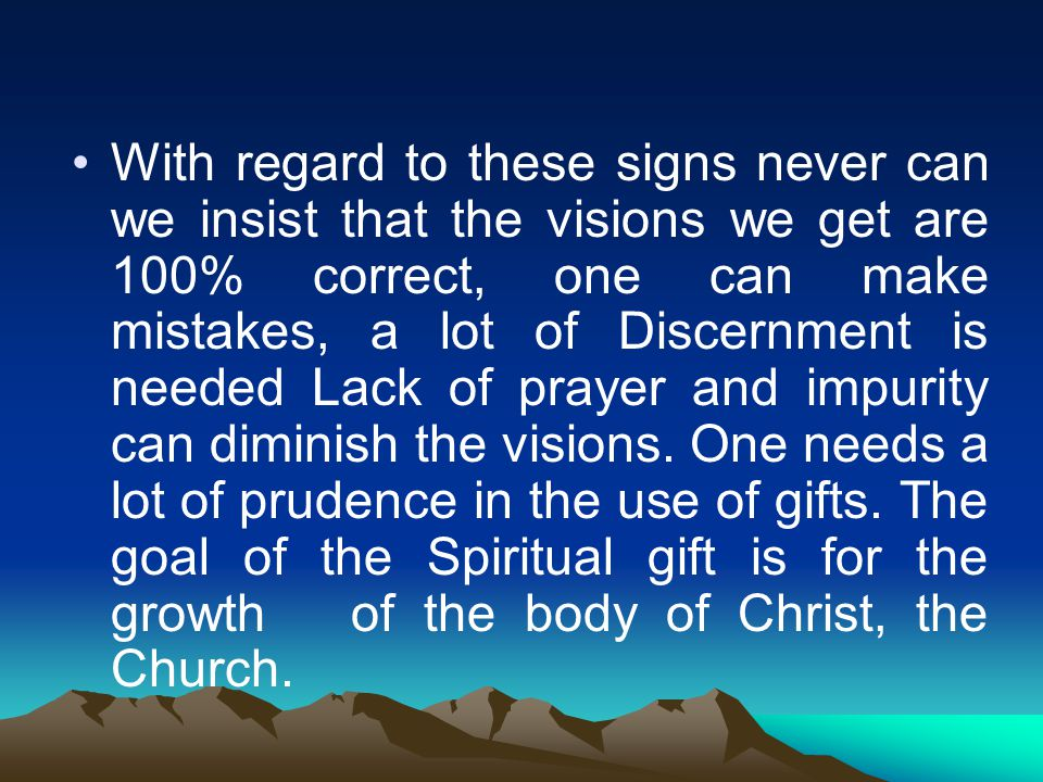 With regard to these signs never can we insist that the visions we get are 100% correct, one can make mistakes, a lot of Discernment is needed Lack of prayer and impurity can diminish the visions.