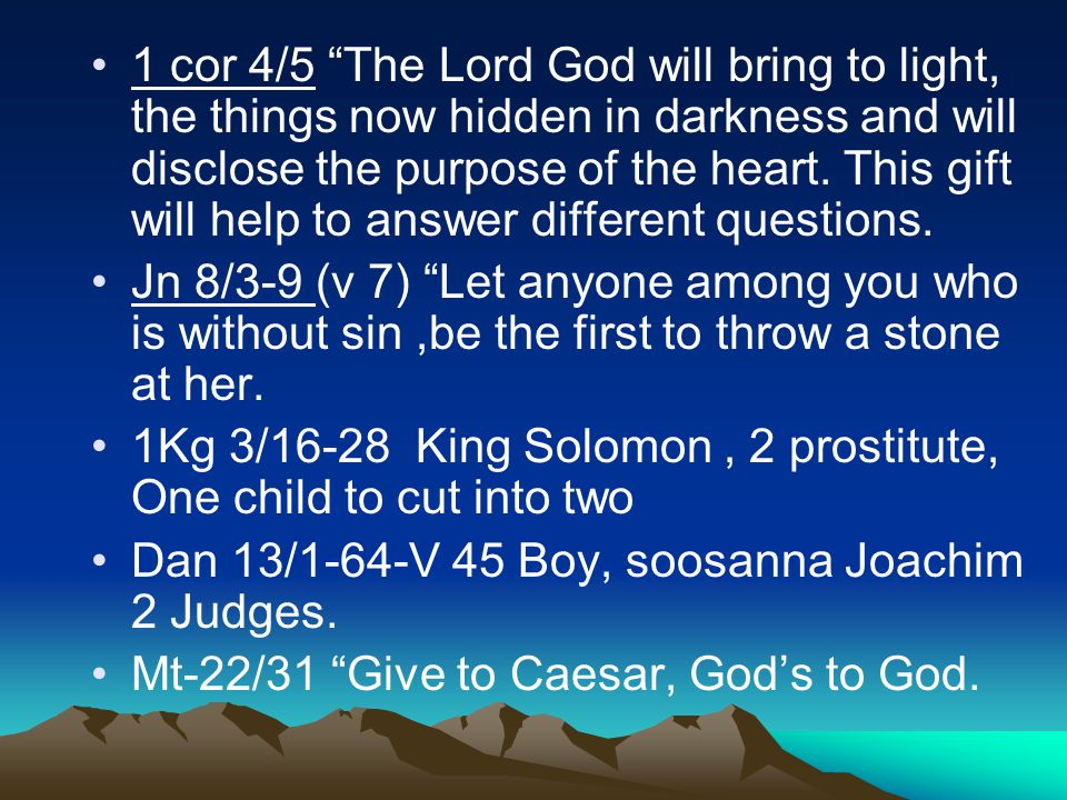 1 cor 4/5 The Lord God will bring to light, the things now hidden in darkness and will disclose the purpose of the heart.
