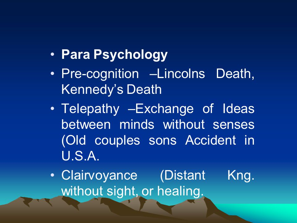 Para Psychology Pre-cognition –Lincolns Death, Kennedy's Death Telepathy –Exchange of Ideas between minds without senses (Old couples sons Accident in U.S.A.