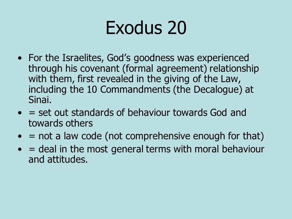 Exodus 20 For the Israelites, God's goodness was experienced through his covenant (formal agreement) relationship with them, first revealed in the giving of the Law, including the 10 Commandments (the Decalogue) at Sinai.