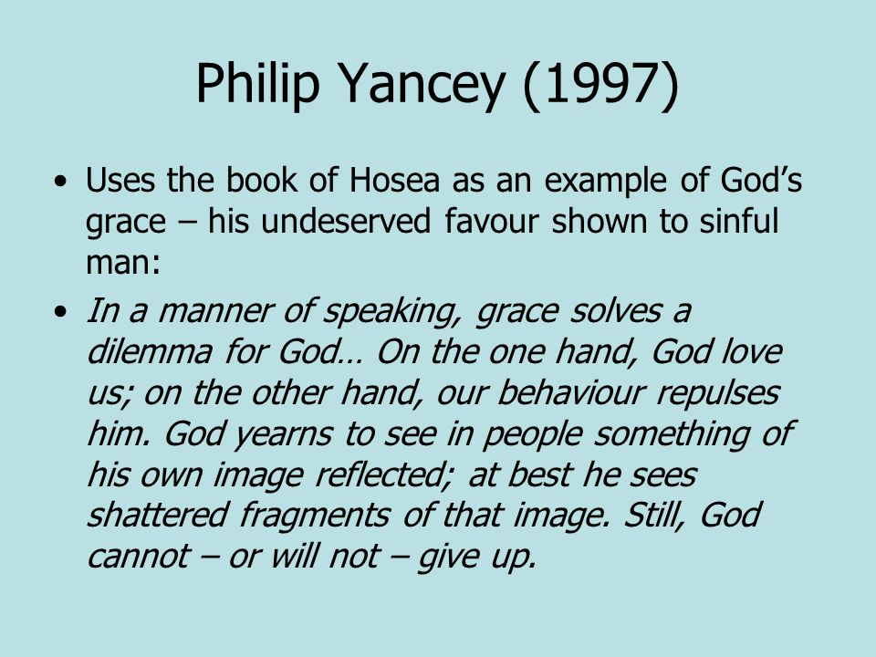 Philip Yancey (1997) Uses the book of Hosea as an example of God's grace – his undeserved favour shown to sinful man: In a manner of speaking, grace solves a dilemma for God… On the one hand, God love us; on the other hand, our behaviour repulses him.