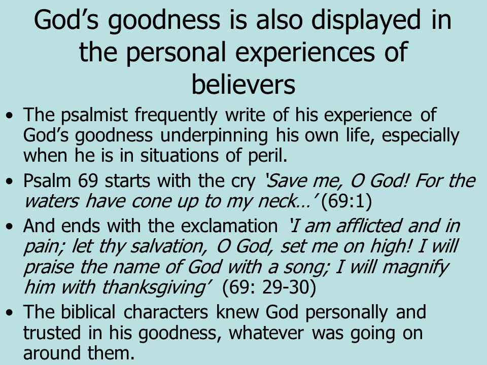 God's goodness is also displayed in the personal experiences of believers The psalmist frequently write of his experience of God's goodness underpinning his own life, especially when he is in situations of peril.
