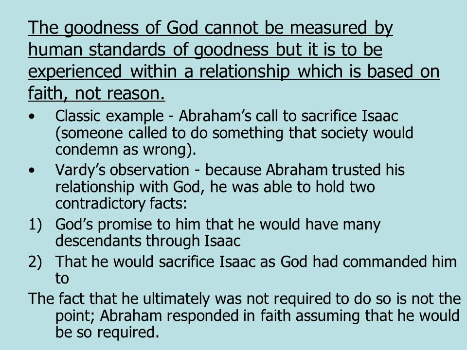 The goodness of God cannot be measured by human standards of goodness but it is to be experienced within a relationship which is based on faith, not reason.
