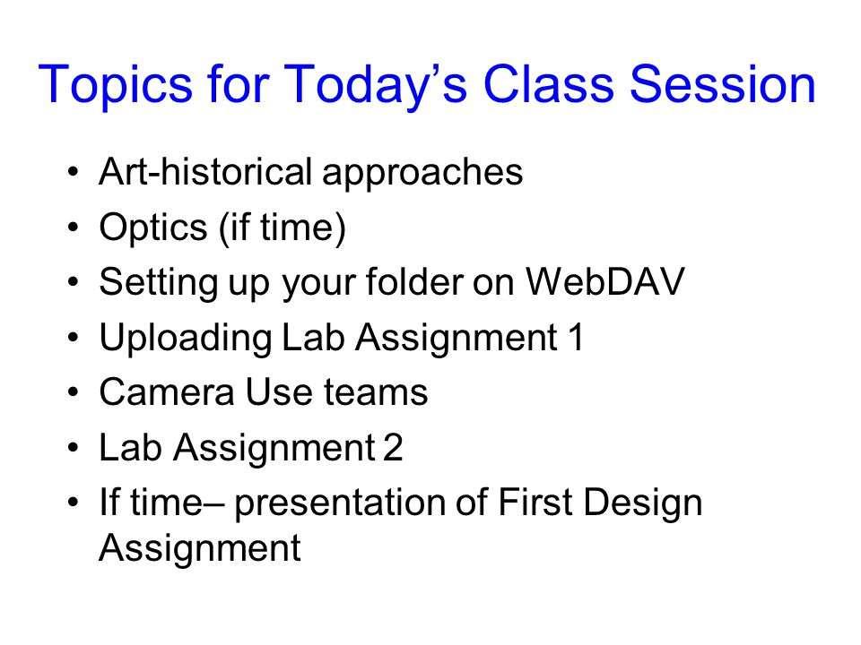 Topics for Today's Class Session Art-historical approaches Optics (if time) Setting up your folder on WebDAV Uploading Lab Assignment 1 Camera Use tea