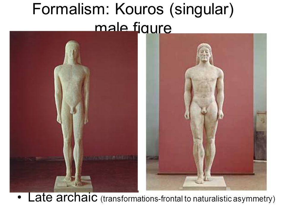 Formalism: Kouros (singular) male figure Late archaic (transformations-frontal to naturalistic asymmetry)
