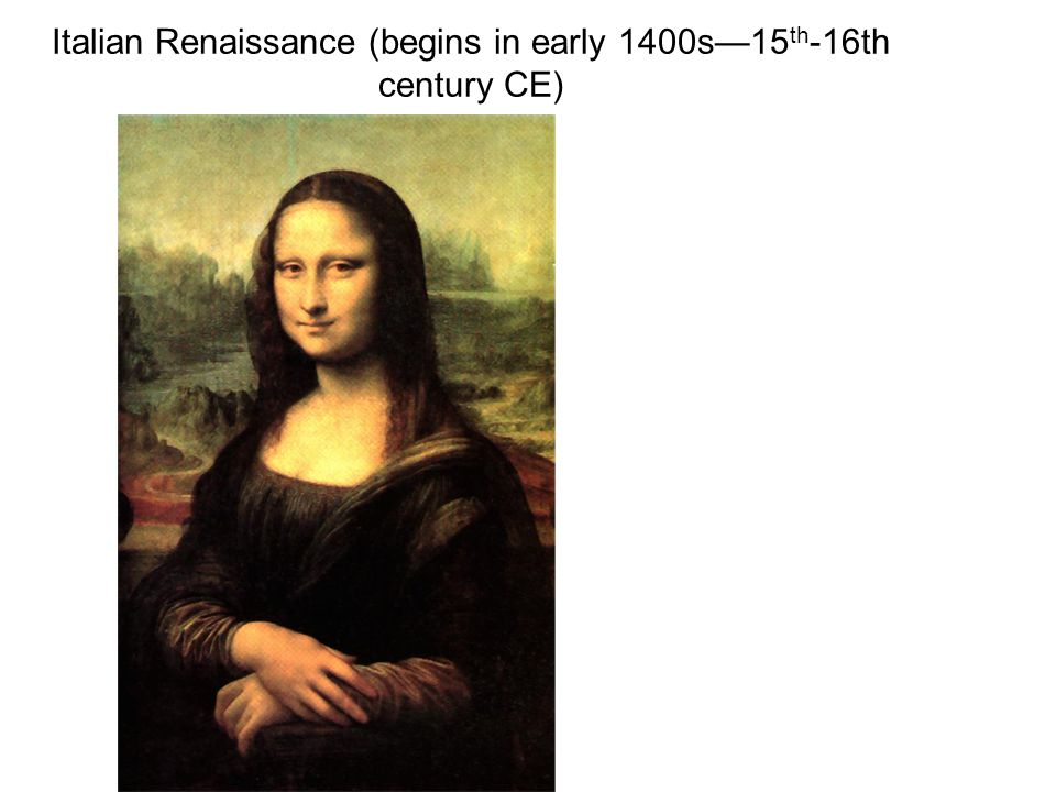 Italian Renaissance (begins in early 1400s—15 th -16th century CE)