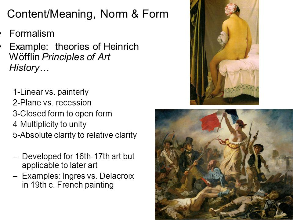 Content/Meaning, Norm & Form Formalism Example: theories of Heinrich Wöfflin Principles of Art History… 1-Linear vs. painterly 2-Plane vs. recession 3