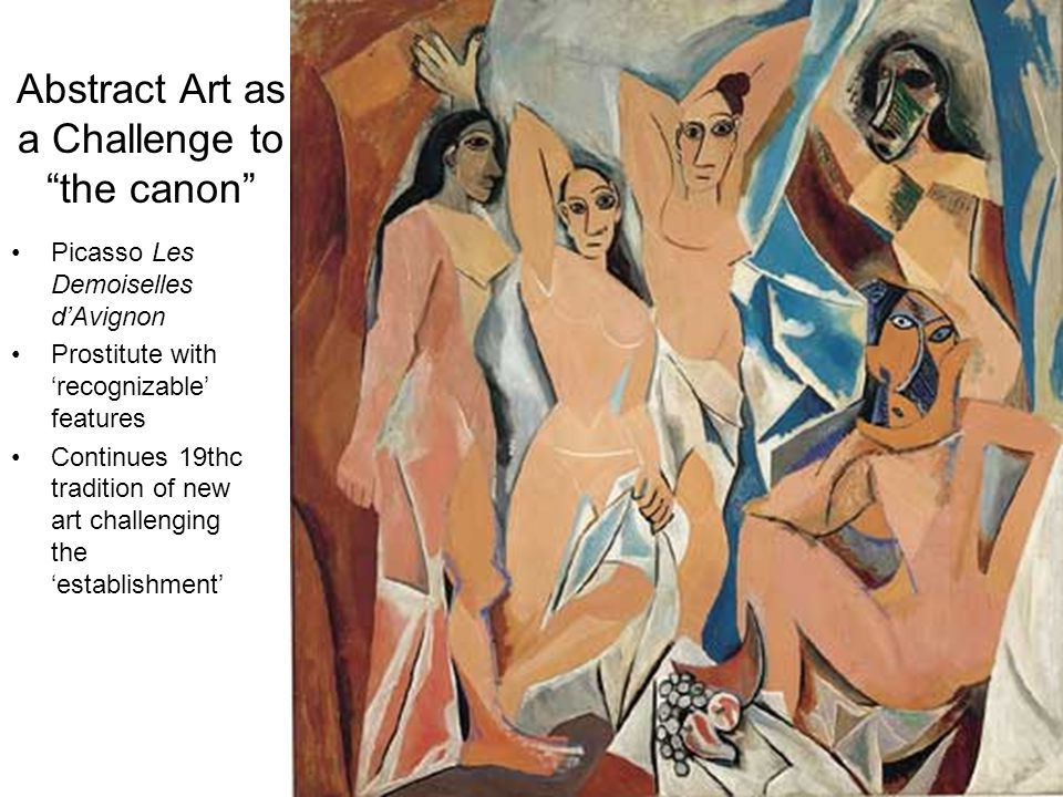 "Abstract Art as a Challenge to ""the canon"" Picasso Les Demoiselles d'Avignon Prostitute with 'recognizable' features Continues 19thc tradition of new"