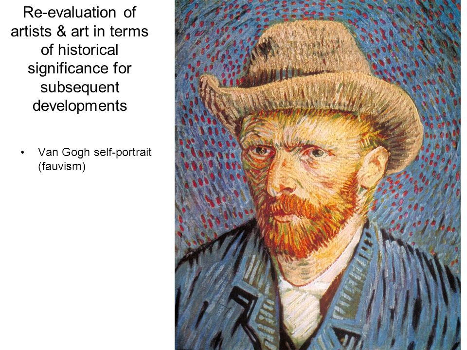 Re-evaluation of artists & art in terms of historical significance for subsequent developments Van Gogh self-portrait (fauvism)