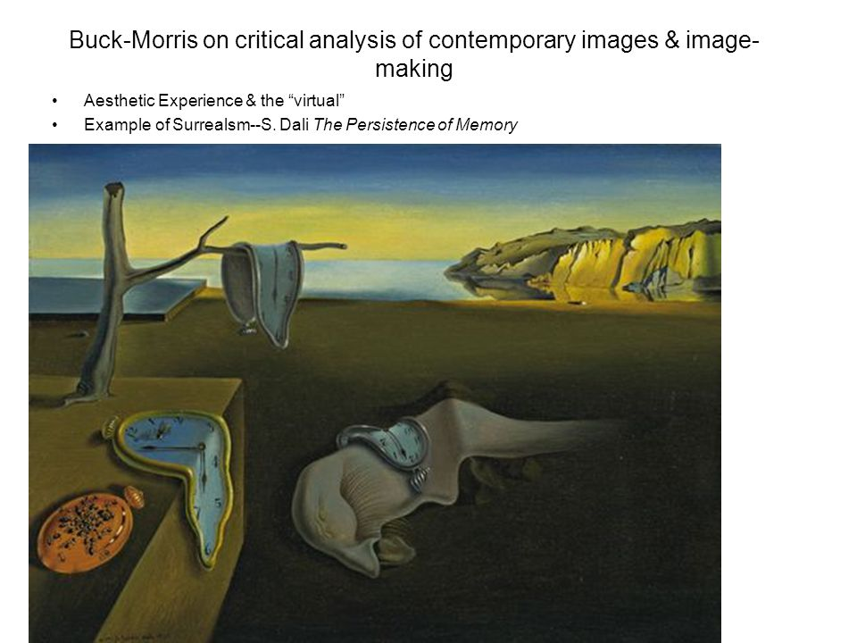 "Buck-Morris on critical analysis of contemporary images & image- making Aesthetic Experience & the ""virtual"" Example of Surrealsm--S. Dali The Persist"