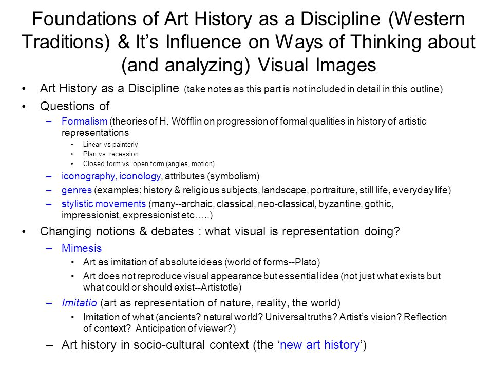 Foundations of Art History as a Discipline (Western Traditions) & It's Influence on Ways of Thinking about (and analyzing) Visual Images Art History as a Discipline (take notes as this part is not included in detail in this outline) Questions of –Formalism (theories of H.