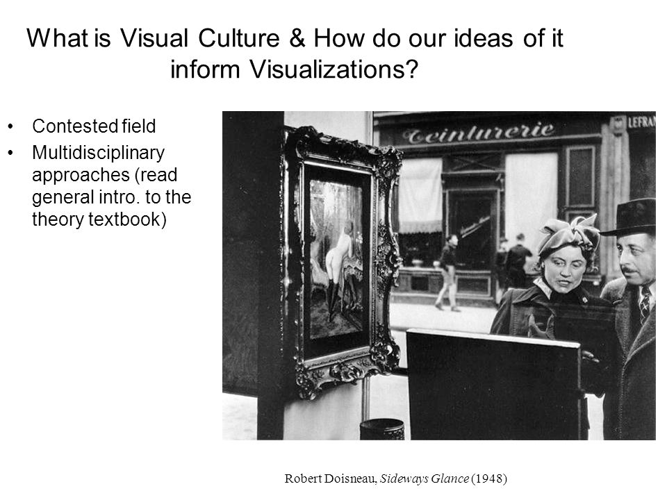 What is Visual Culture & How do our ideas of it inform Visualizations? Contested field Multidisciplinary approaches (read general intro. to the theory