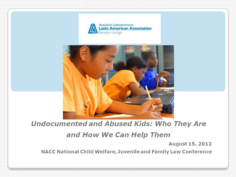 Undocumented and Abused Kids: Who They Are and How We Can Help Them August 15, 2012 NACC National Child Welfare, Juvenile and Family Law Conference