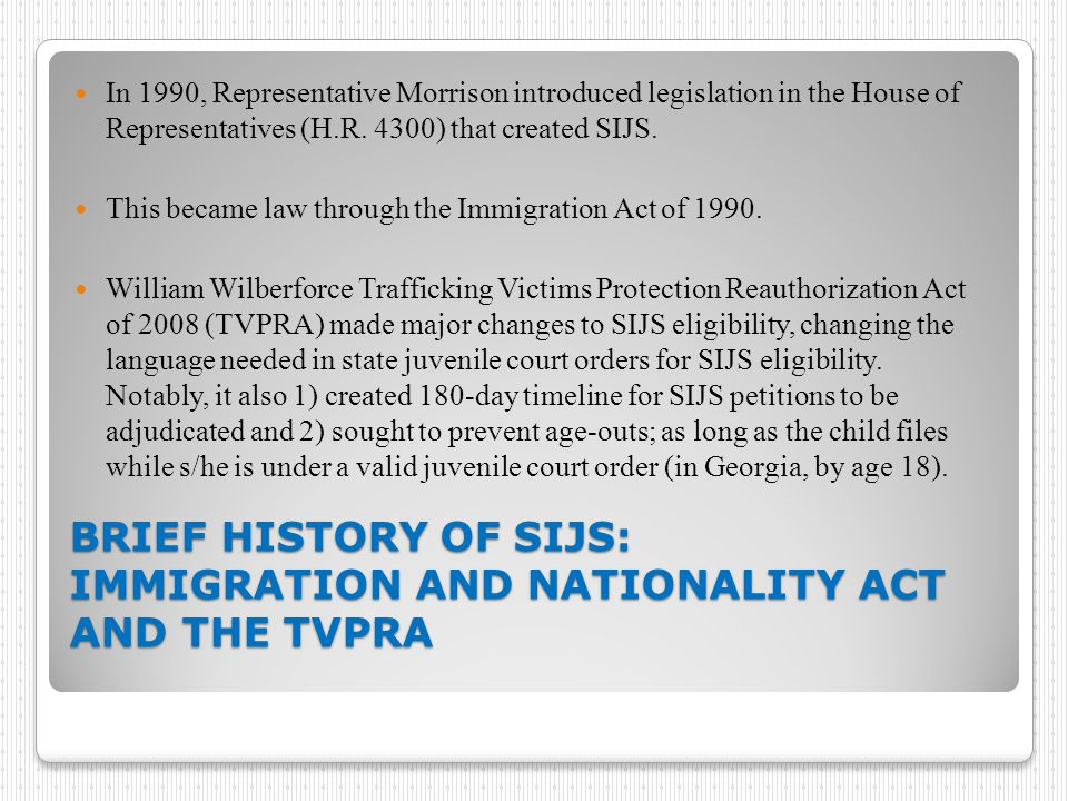 BRIEF HISTORY OF SIJS: IMMIGRATION AND NATIONALITY ACT AND THE TVPRA BRIEF HISTORY OF SIJS: IMMIGRATION AND NATIONALITY ACT AND THE TVPRA In 1990, Representative Morrison introduced legislation in the House of Representatives (H.R.