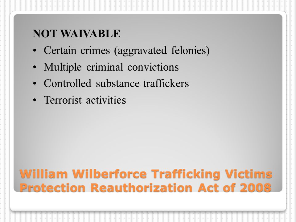 William Wilberforce Trafficking Victims Protection Reauthorization Act of 2008 NOT WAIVABLE Certain crimes (aggravated felonies) Multiple criminal convictions Controlled substance traffickers Terrorist activities