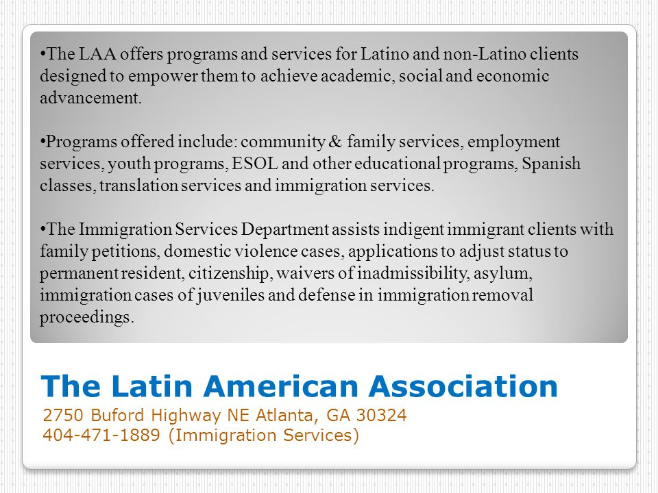 The Latin American Association 2750 Buford Highway NE Atlanta, GA 30324 404-471-1889 (Immigration Services) The LAA offers programs and services for Latino and non-Latino clients designed to empower them to achieve academic, social and economic advancement.