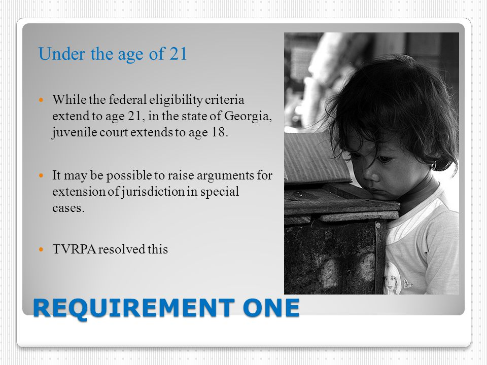REQUIREMENT ONE Under the age of 21 While the federal eligibility criteria extend to age 21, in the state of Georgia, juvenile court extends to age 18.