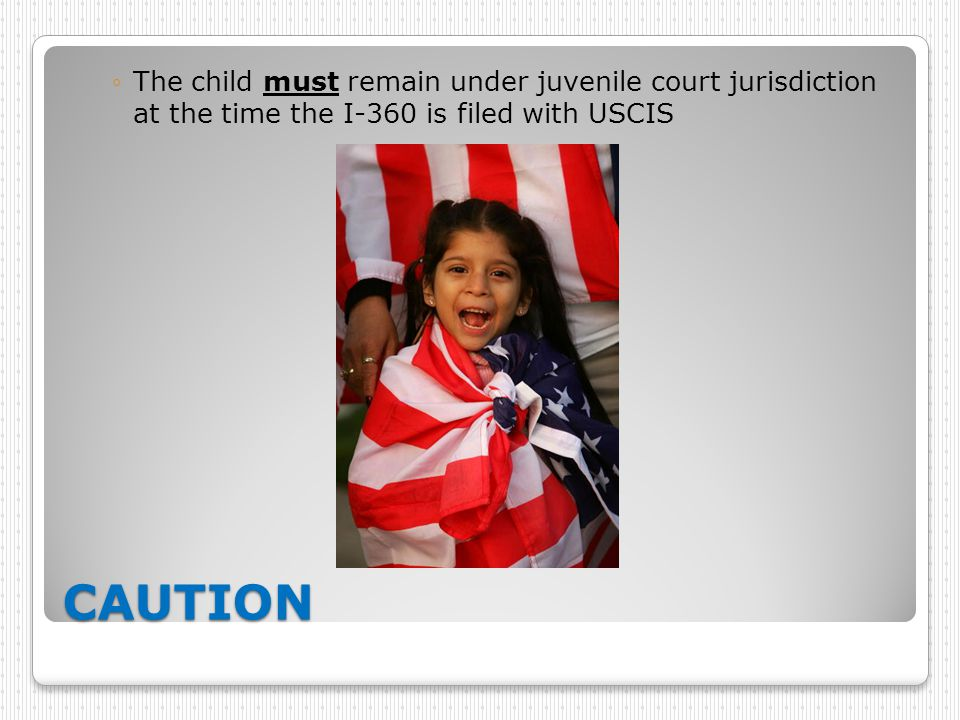 CAUTION ◦The child must remain under juvenile court jurisdiction at the time the I-360 is filed with USCIS