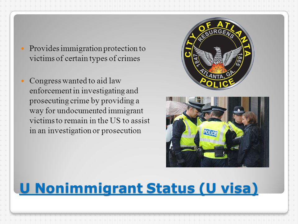 U Nonimmigrant Status (U visa) Provides immigration protection to victims of certain types of crimes Congress wanted to aid law enforcement in investigating and prosecuting crime by providing a way for undocumented immigrant victims to remain in the US to assist in an investigation or prosecution