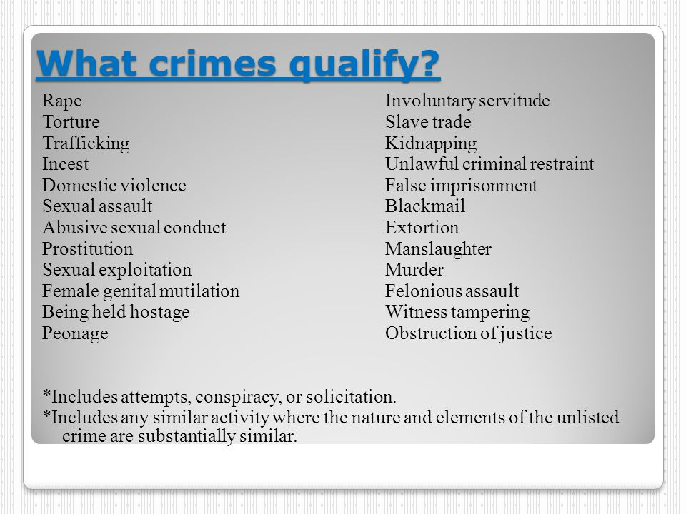 What crimes qualify? RapeInvoluntary servitude TortureSlave trade TraffickingKidnapping IncestUnlawful criminal restraint Domestic violenceFalse impri