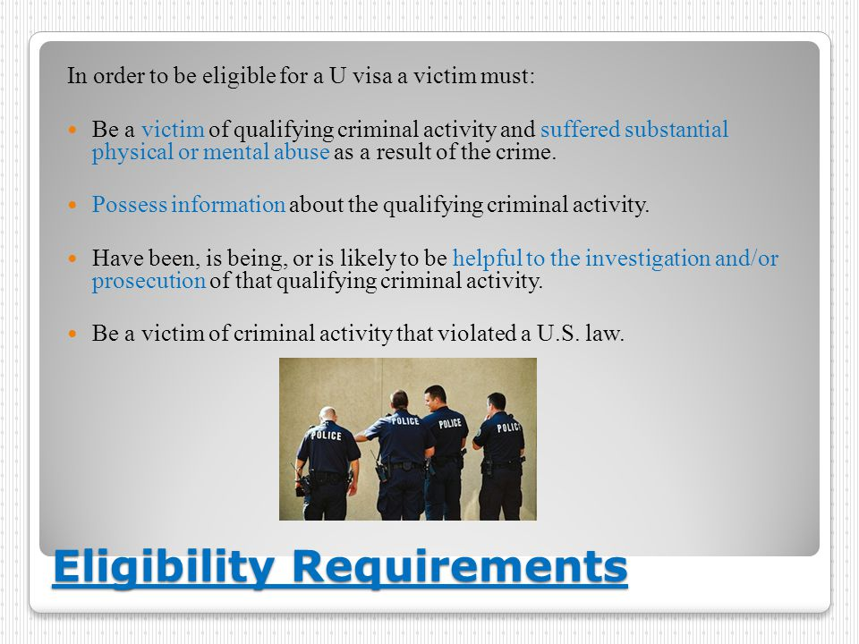 Eligibility Requirements In order to be eligible for a U visa a victim must: Be a victim of qualifying criminal activity and suffered substantial phys