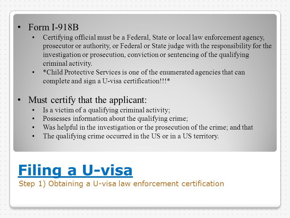 Filing a U-visa Step 1) Obtaining a U-visa law enforcement certification Form I-918B Certifying official must be a Federal, State or local law enforcement agency, prosecutor or authority, or Federal or State judge with the responsibility for the investigation or prosecution, conviction or sentencing of the qualifying criminal activity.