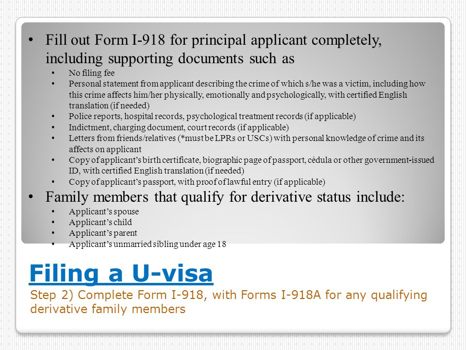 Filing a U-visa Step 2) Complete Form I-918, with Forms I-918A for any qualifying derivative family members Fill out Form I-918 for principal applican