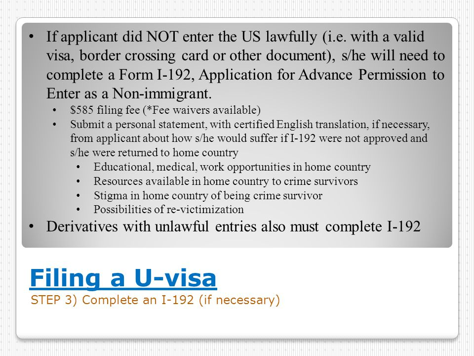 Filing a U-visa STEP 3) Complete an I-192 (if necessary) If applicant did NOT enter the US lawfully (i.e. with a valid visa, border crossing card or o