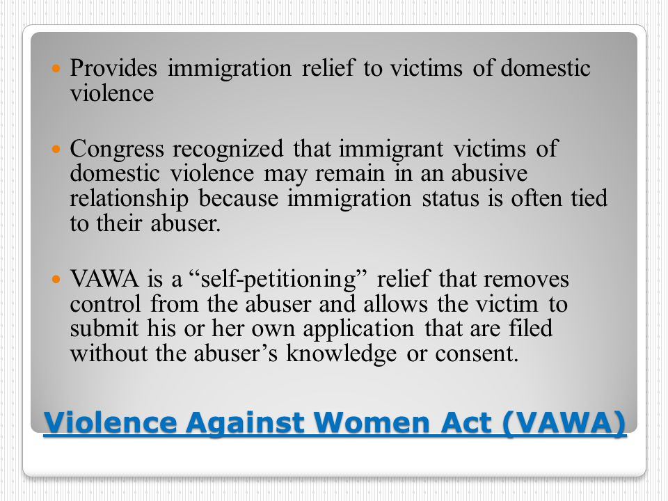 Violence Against Women Act (VAWA) Provides immigration relief to victims of domestic violence Congress recognized that immigrant victims of domestic violence may remain in an abusive relationship because immigration status is often tied to their abuser.