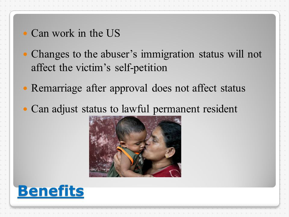 Benefits Can work in the US Changes to the abuser's immigration status will not affect the victim's self-petition Remarriage after approval does not affect status Can adjust status to lawful permanent resident