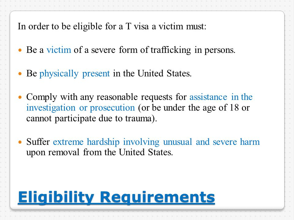 Eligibility Requirements In order to be eligible for a T visa a victim must: Be a victim of a severe form of trafficking in persons.