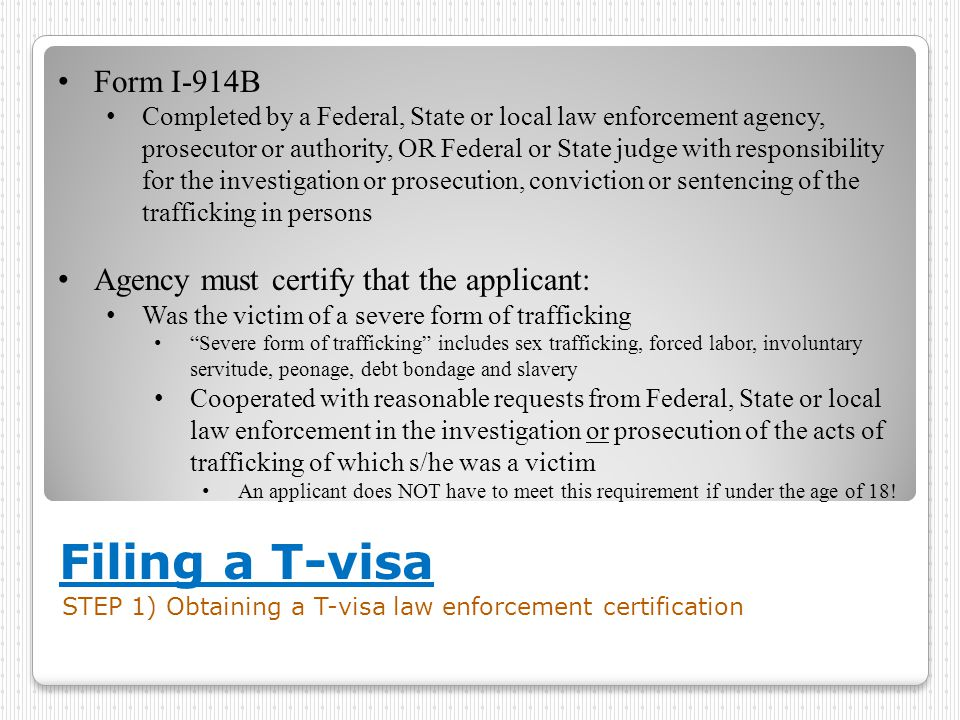 Filing a T-visa STEP 1) Obtaining a T-visa law enforcement certification Form I-914B Completed by a Federal, State or local law enforcement agency, pr