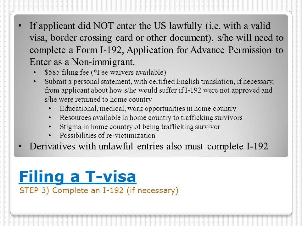 Filing a T-visa STEP 3) Complete an I-192 (if necessary) If applicant did NOT enter the US lawfully (i.e.