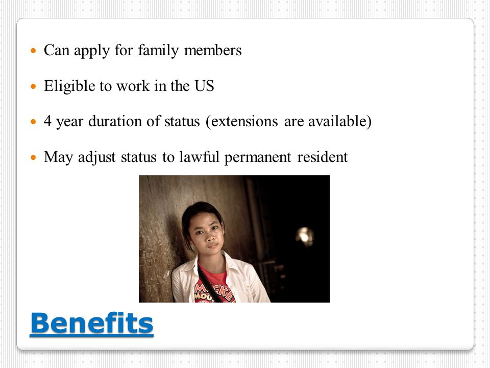 Benefits Can apply for family members Eligible to work in the US 4 year duration of status (extensions are available) May adjust status to lawful permanent resident