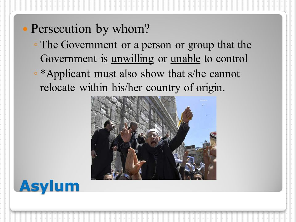 Asylum Persecution by whom? ◦ The Government or a person or group that the Government is unwilling or unable to control ◦ *Applicant must also show th