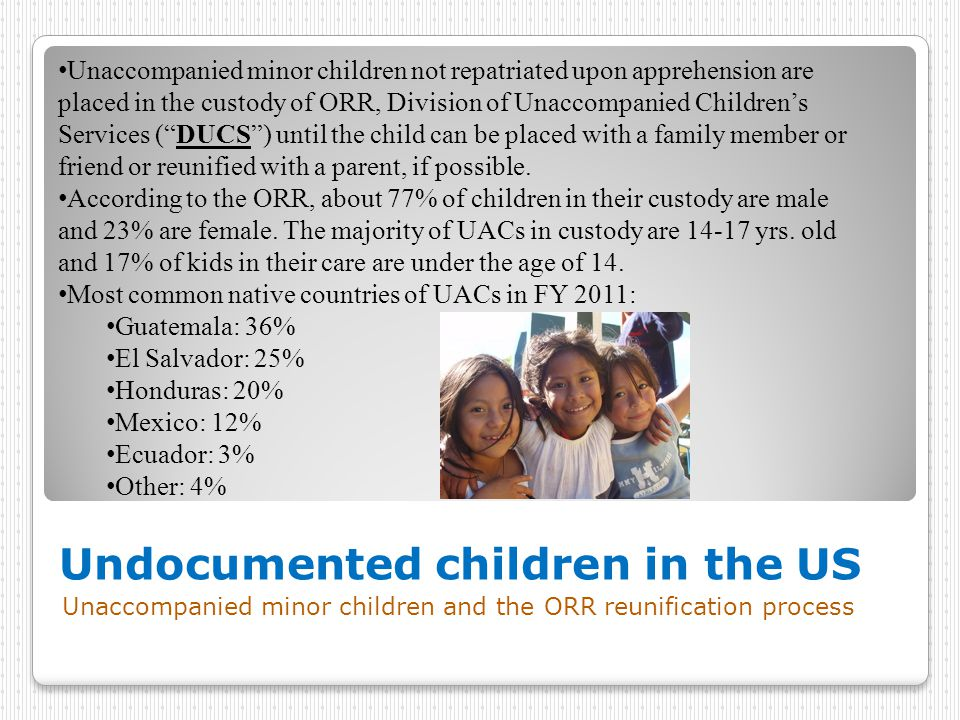 Undocumented children in the US Unaccompanied minor children and the ORR reunification process Unaccompanied minor children not repatriated upon apprehension are placed in the custody of ORR, Division of Unaccompanied Children's Services ( DUCS ) until the child can be placed with a family member or friend or reunified with a parent, if possible.