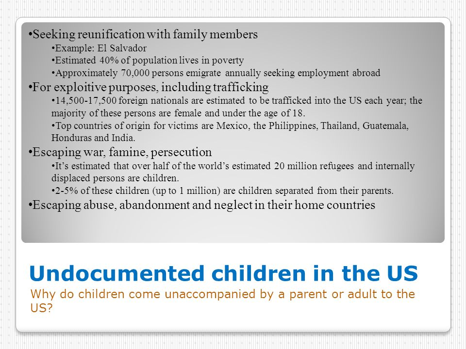Undocumented children in the US Why do children come unaccompanied by a parent or adult to the US? Seeking reunification with family members Example: