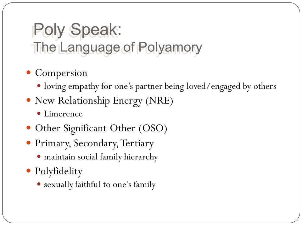 Poly Speak: The Language of Polyamory Compersion loving empathy for one's partner being loved/engaged by others New Relationship Energy (NRE) Limerence Other Significant Other (OSO) Primary, Secondary, Tertiary maintain social family hierarchy Polyfidelity sexually faithful to one's family