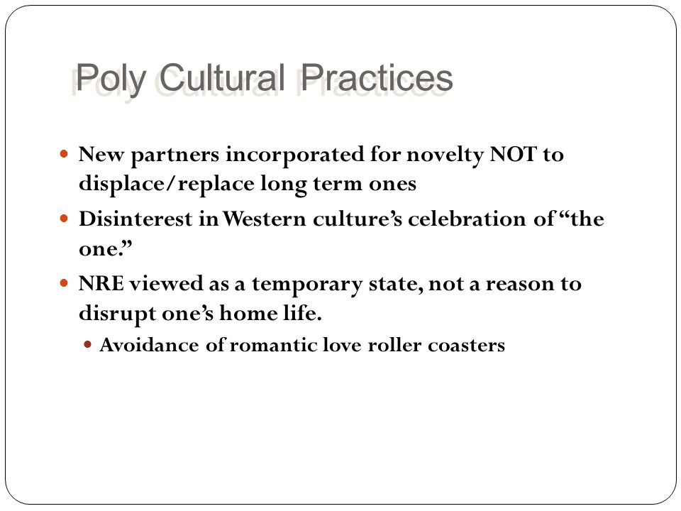 Poly Cultural Practices New partners incorporated for novelty NOT to displace/replace long term ones Disinterest in Western culture's celebration of the one. NRE viewed as a temporary state, not a reason to disrupt one's home life.