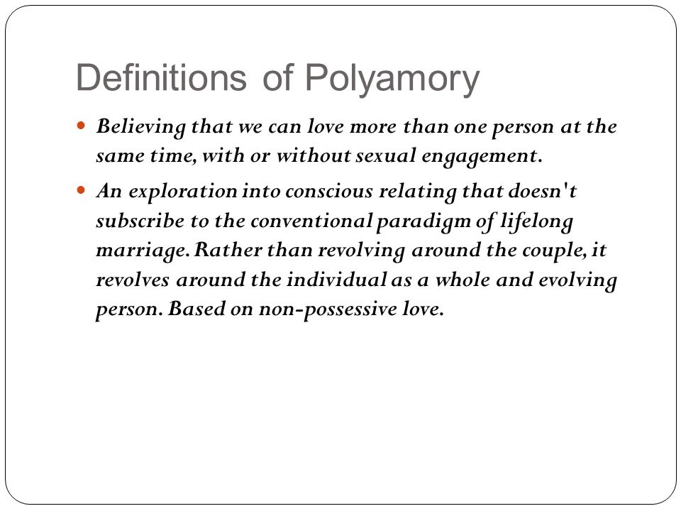 Demographics of Polyamory in America Between 2% and 3.5% of Americans identify as polyamorous (Anapol, 2010) 94.3% Caucasian (Wolfe, 2003) Well-Educated 99% have attended college 40% have graduated degrees