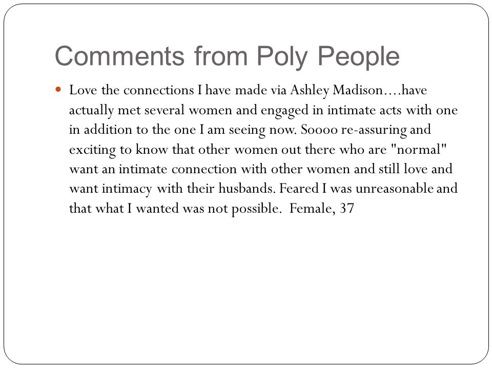 Comments from Poly People Love the connections I have made via Ashley Madison....have actually met several women and engaged in intimate acts with one in addition to the one I am seeing now.