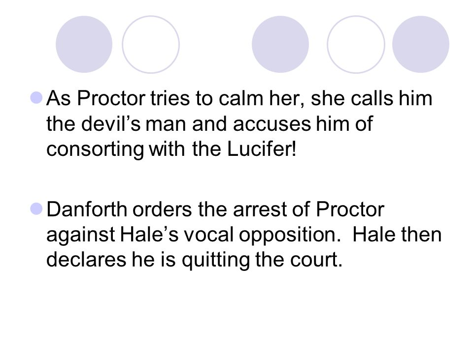 As Proctor tries to calm her, she calls him the devil's man and accuses him of consorting with the Lucifer! Danforth orders the arrest of Proctor agai