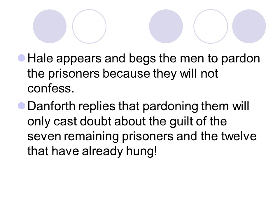 Hale appears and begs the men to pardon the prisoners because they will not confess. Danforth replies that pardoning them will only cast doubt about t