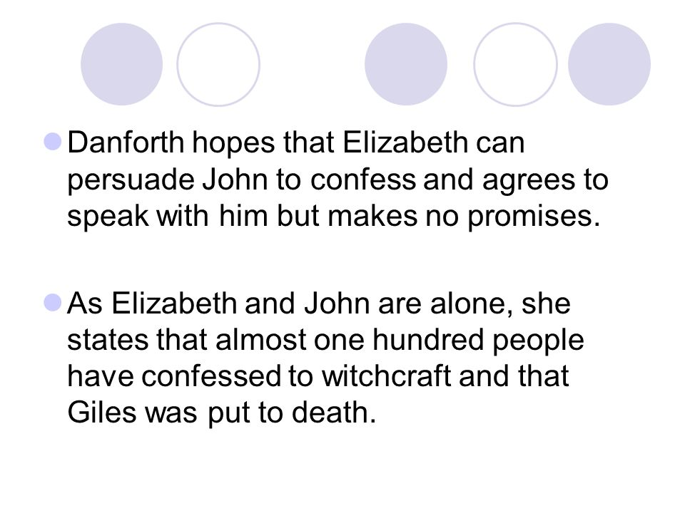 Danforth hopes that Elizabeth can persuade John to confess and agrees to speak with him but makes no promises. As Elizabeth and John are alone, she st